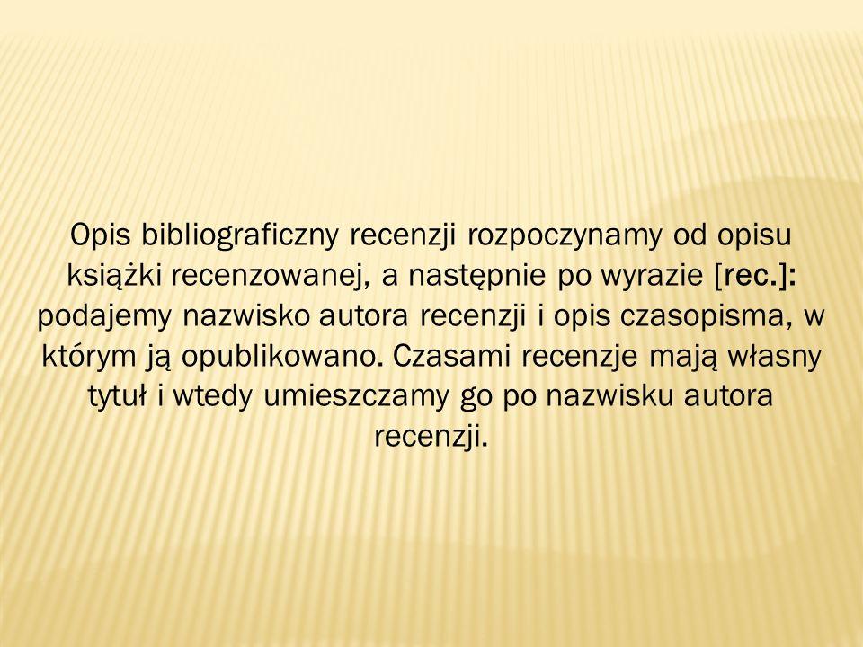 Opis bibliograficzny recenzji rozpoczynamy od opisu książki recenzowanej, a następnie po wyrazie [rec.]: podajemy nazwisko autora recenzji i opis czasopisma, w którym ją opublikowano.